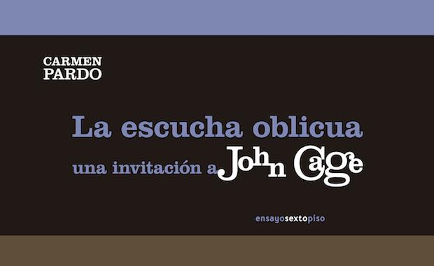 """""""La escucha oblicua. Una invitación a John Cage"""" de Carmen Pardo. Comprender lo incomprensible"""